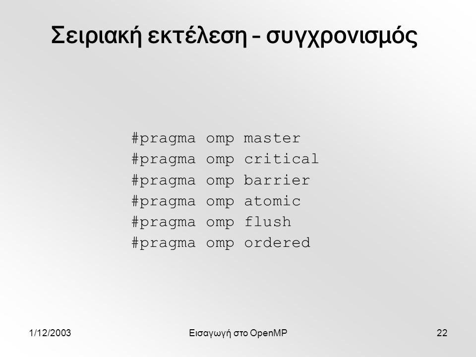 1/12/2003Εισαγωγή στο OpenMP22 #pragma omp master #pragma omp critical #pragma omp barrier #pragma omp atomic #pragma omp flush #pragma omp ordered Σειριακή εκτέλεση – συγχρονισμός
