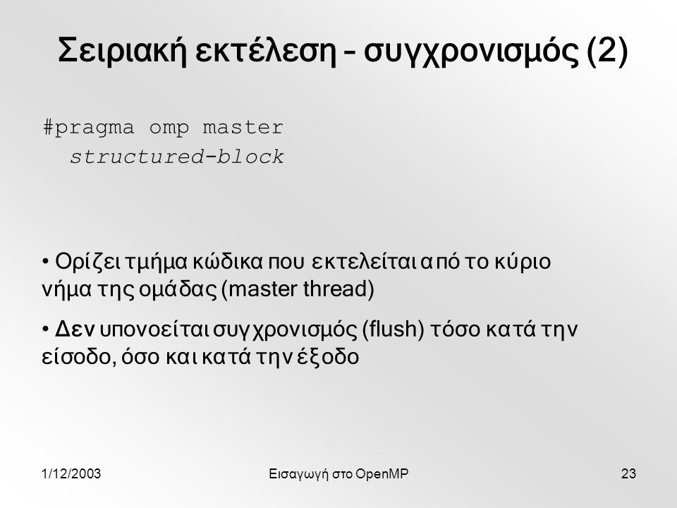 1/12/2003Εισαγωγή στο OpenMP23 #pragma omp master structured-block Ορίζει τμήμα κώδικα που εκτελείται από το κύριο νήμα της ομάδας (master thread) Δεν υπονοείται συγχρονισμός (flush) τόσο κατά την είσοδο, όσο και κατά την έξοδο Σειριακή εκτέλεση – συγχρονισμός (2)