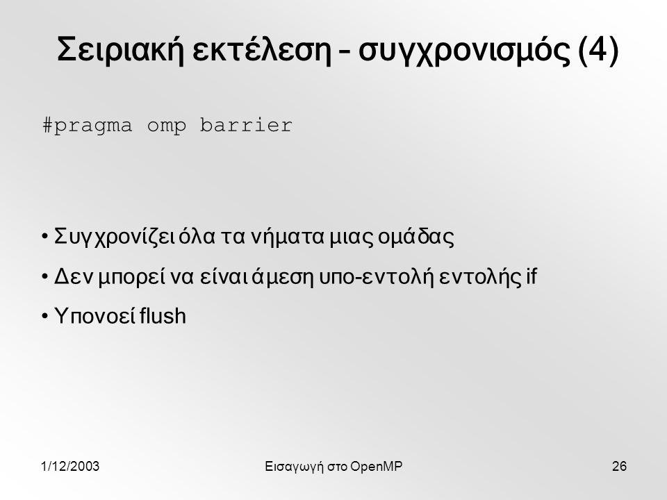 1/12/2003Εισαγωγή στο OpenMP26 #pragma omp barrier Συγχρονίζει όλα τα νήματα μιας ομάδας Δεν μπορεί να είναι άμεση υπο-εντολή εντολής if Υπονοεί flush