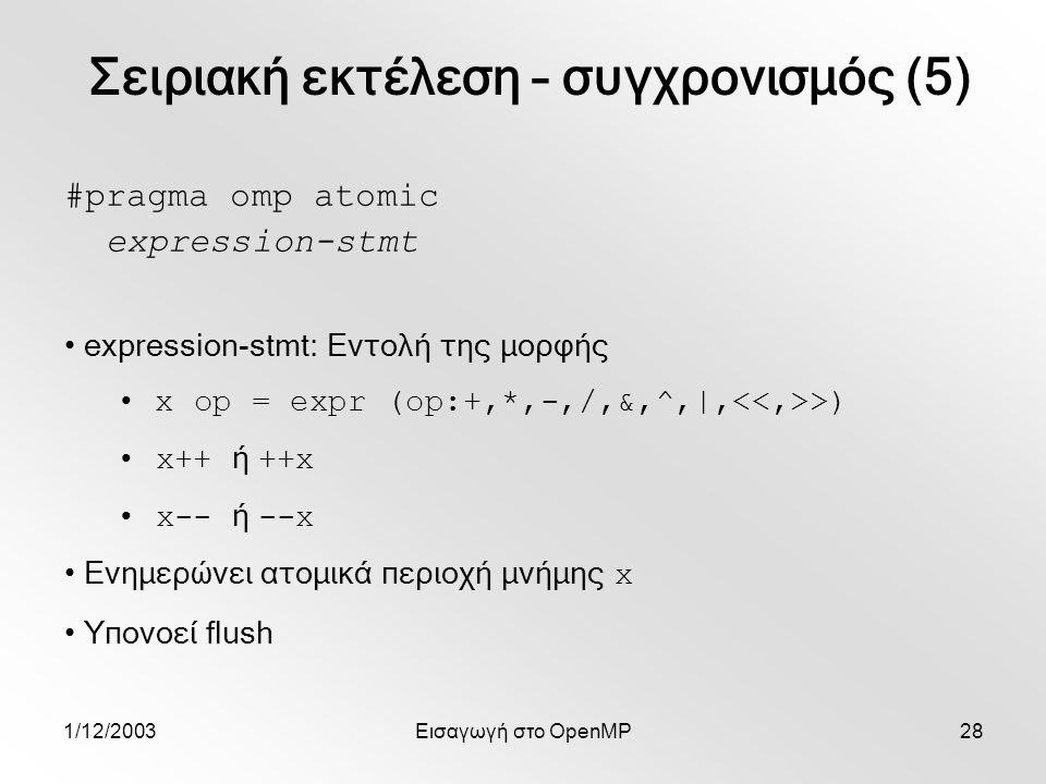 1/12/2003Εισαγωγή στο OpenMP28 #pragma omp atomic expression-stmt expression-stmt: Εντολή της μορφής x op = expr (op:+,*,-,/,&,^,|, >) x++ ή ++x x-- ή --x Ενημερώνει ατομικά περιοχή μνήμης x Υπονοεί flush Σειριακή εκτέλεση – συγχρονισμός (5)