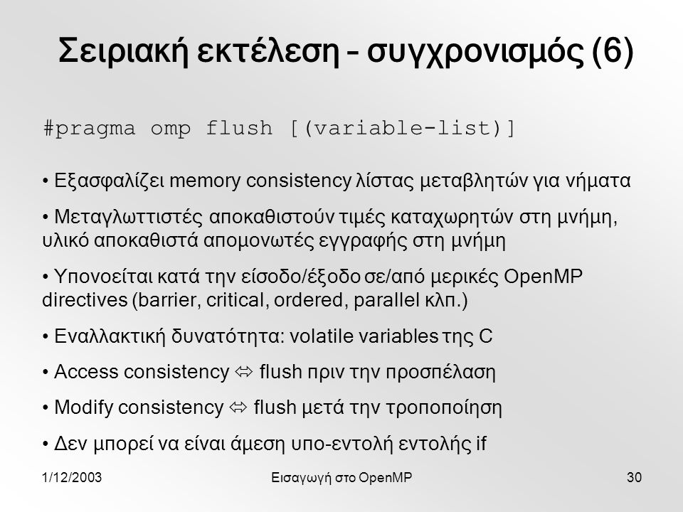 1/12/2003Εισαγωγή στο OpenMP30 #pragma omp flush [(variable-list)] Εξασφαλίζει memory consistency λίστας μεταβλητών για νήματα Μεταγλωττιστές αποκαθιστούν τιμές καταχωρητών στη μνήμη, υλικό αποκαθιστά απομονωτές εγγραφής στη μνήμη Υπονοείται κατά την είσοδο/έξοδο σε/από μερικές OpenMP directives (barrier, critical, ordered, parallel κλπ.) Εναλλακτική δυνατότητα: volatile variables της C Access consistency  flush πριν την προσπέλαση Modify consistency  flush μετά την τροποποίηση Δεν μπορεί να είναι άμεση υπο-εντολή εντολής if Σειριακή εκτέλεση – συγχρονισμός (6)