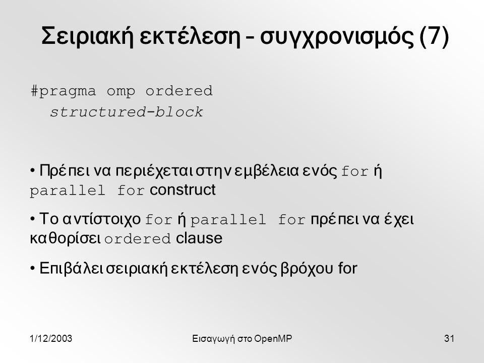 1/12/2003Εισαγωγή στο OpenMP31 #pragma omp ordered structured-block Πρέπει να περιέχεται στην εμβέλεια ενός for ή parallel for construct Το αντίστοιχο for ή parallel for πρέπει να έχει καθορίσει ordered clause Επιβάλει σειριακή εκτέλεση ενός βρόχου for Σειριακή εκτέλεση – συγχρονισμός (7)