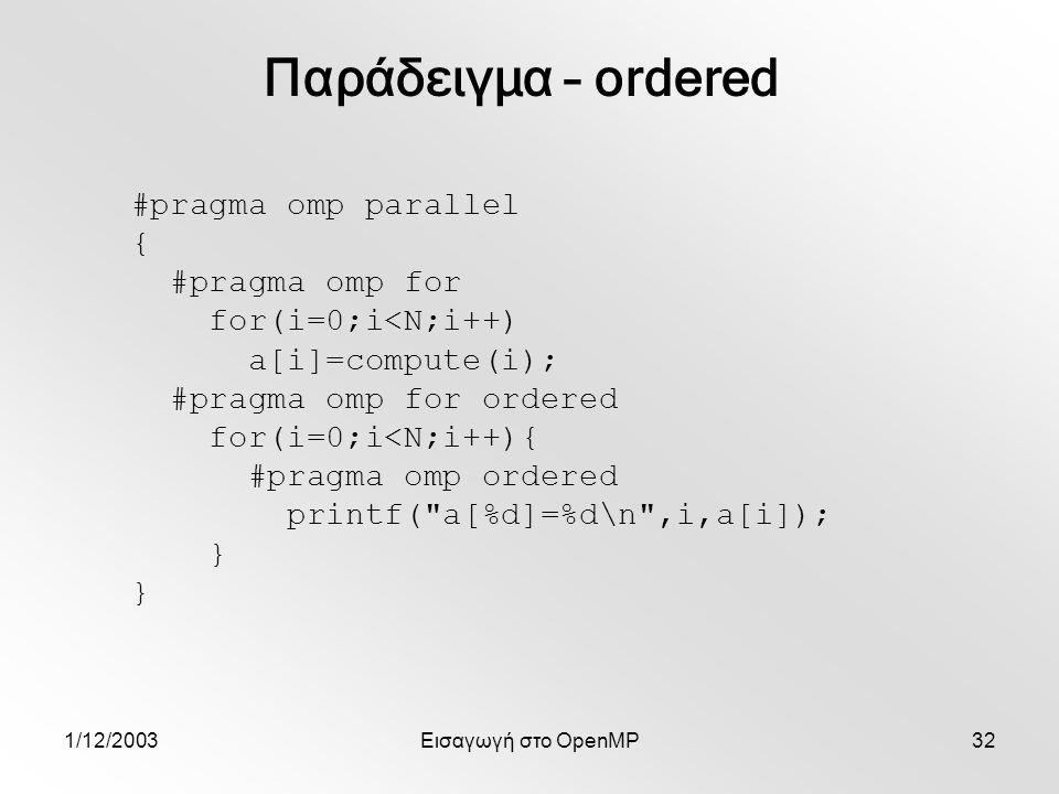 1/12/2003Εισαγωγή στο OpenMP32 #pragma omp parallel { #pragma omp for for(i=0;i<N;i++) a[i]=compute(i); #pragma omp for ordered for(i=0;i<N;i++){ #pragma omp ordered printf( a[%d]=%d\n ,i,a[i]); } Παράδειγμα – ordered