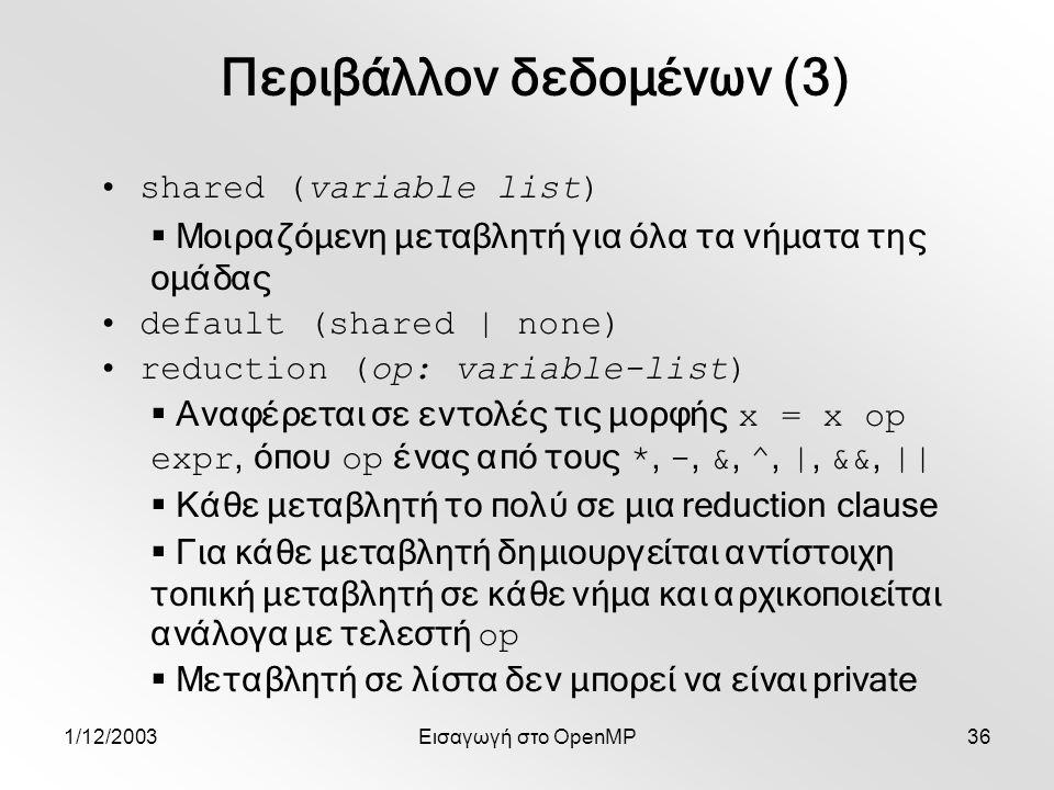 1/12/2003Εισαγωγή στο OpenMP36 shared (variable list)  Μοιραζόμενη μεταβλητή για όλα τα νήματα της ομάδας default (shared | none) reduction (op: variable-list)  Αναφέρεται σε εντολές τις μορφής x = x op expr, όπου op ένας από τους *, -, &, ^, |, &&, ||  Κάθε μεταβλητή το πολύ σε μια reduction clause  Για κάθε μεταβλητή δημιουργείται αντίστοιχη τοπική μεταβλητή σε κάθε νήμα και αρχικοποιείται ανάλογα με τελεστή op  Μεταβλητή σε λίστα δεν μπορεί να είναι private Περιβάλλον δεδομένων (3)