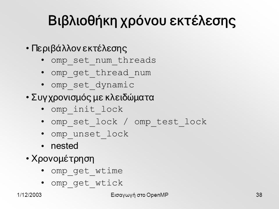 1/12/2003Εισαγωγή στο OpenMP38 Περιβάλλον εκτέλεσης omp_set_num_threads omp_get_thread_num omp_set_dynamic Συγχρονισμός με κλειδώματα omp_init_lock omp_set_lock / omp_test_lock omp_unset_lock nested Χρονομέτρηση omp_get_wtime omp_get_wtick Βιβλιοθήκη χρόνου εκτέλεσης