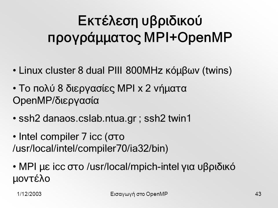 1/12/2003Εισαγωγή στο OpenMP43 Εκτέλεση υβριδικού προγράμματος MPI+OpenMP Linux cluster 8 dual PIII 800MHz κόμβων (twins) Το πολύ 8 διεργασίες MPI x 2 νήματα OpenMP/διεργασία ssh2 danaos.cslab.ntua.gr ; ssh2 twin1 Intel compiler 7 icc (στο /usr/local/intel/compiler70/ia32/bin) MPI με icc στο /usr/local/mpich-intel για υβριδικό μοντέλο