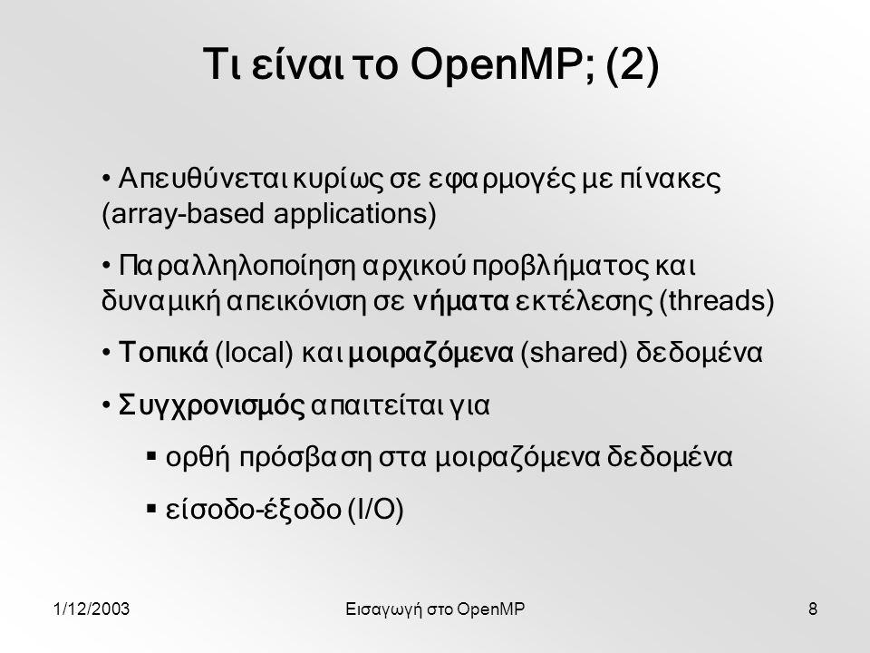 1/12/2003Εισαγωγή στο OpenMP8 Τι είναι το OpenMP; (2) Απευθύνεται κυρίως σε εφαρμογές με πίνακες (array-based applications) Παραλληλοποίηση αρχικού προβλήματος και δυναμική απεικόνιση σε νήματα εκτέλεσης (threads) Τοπικά (local) και μοιραζόμενα (shared) δεδομένα Συγχρονισμός απαιτείται για  ορθή πρόσβαση στα μοιραζόμενα δεδομένα  είσοδο-έξοδο (Ι/Ο)