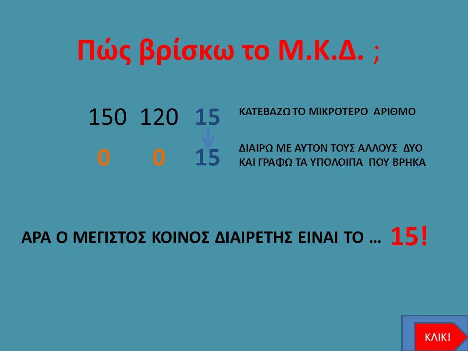 Πώς βρίσκω το Μ.Κ.Δ. ; 15012012015 0 ΑΡΑ Ο ΜΕΓΙΣΤΟΣ ΚΟΙΝΟΣ ΔΙΑΙΡΕΤΗΣ ΕΙΝΑΙ ΤΟ … 15! ΚΑΤΕΒΑΖΩ ΤΟ ΜΙΚΡΟΤΕΡΟ ΑΡΙΘΜΟ ΔΙΑΙΡΩ ΜΕ ΑΥΤΟΝ ΤΟΥΣ ΑΛΛΟΥΣ ΔΥΟ ΚΑΙ Γ
