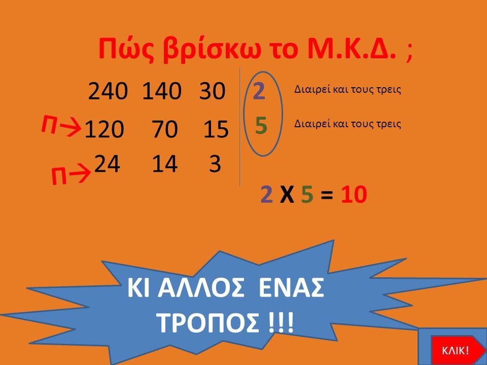 Πώς βρίσκω το Μ.Κ.Δ. ; 240140302 5 120 7015 24 14 3 2 X 5 = 10 Π  ΠΠ ΚΙ ΑΛΛΟΣ ΕΝΑΣ ΤΡΟΠΟΣ !!! Διαιρεί και τους τρεις ΚΛΙΚ!