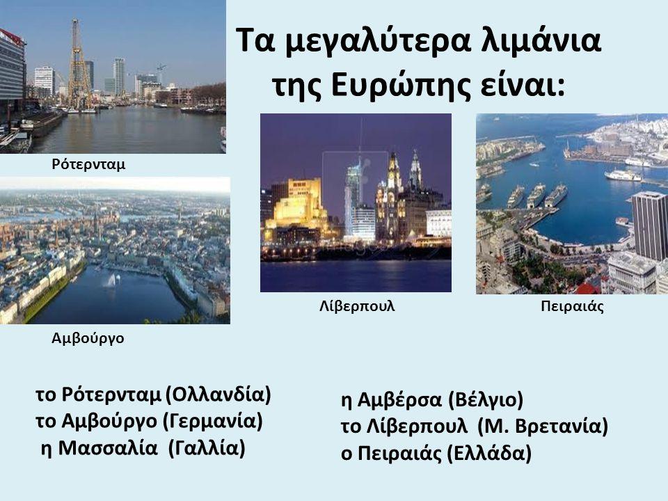 Τα μεγαλύτερα λιμάνια της Ευρώπης είναι: το Ρότερνταμ (Ολλανδία) το Αμβούργο (Γερμανία) η Μασσαλία (Γαλλία) η Αμβέρσα (Βέλγιο) το Λίβερπουλ (Μ. Βρεταν