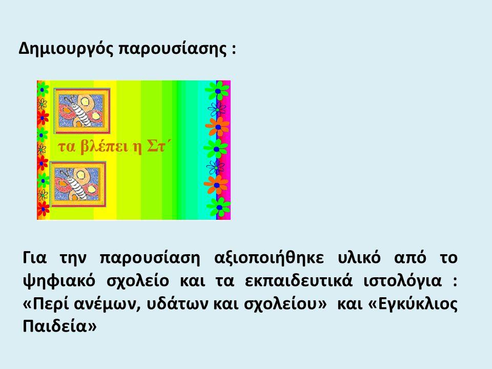 Δημιουργός παρουσίασης : Για την παρουσίαση αξιοποιήθηκε υλικό από το ψηφιακό σχολείο και τα εκπαιδευτικά ιστολόγια : «Περί ανέμων, υδάτων και σχολείο