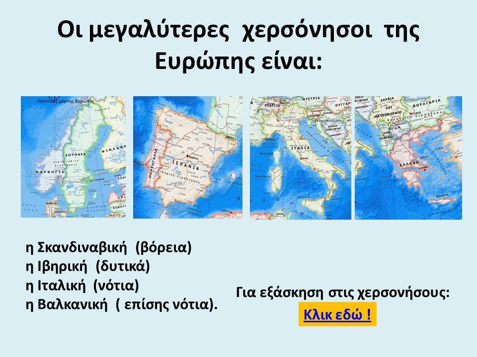 Οι μεγαλύτερες χερσόνησοι της Ευρώπης είναι: η Σκανδιναβική (βόρεια) η Ιβηρική (δυτικά) η Ιταλική (νότια) η Βαλκανική ( επίσης νότια). Κλικ εδώ ! Για