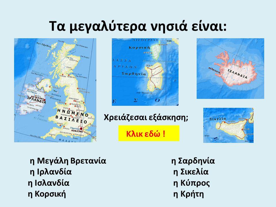 η Μεγάλη Βρετανία η Ιρλανδία η Ισλανδία η Κορσική Τα μεγαλύτερα νησιά είναι: η Σαρδηνία η Σικελία η Κύπρος η Κρήτη Κλικ εδώ ! Χρειάζεσαι εξάσκηση;