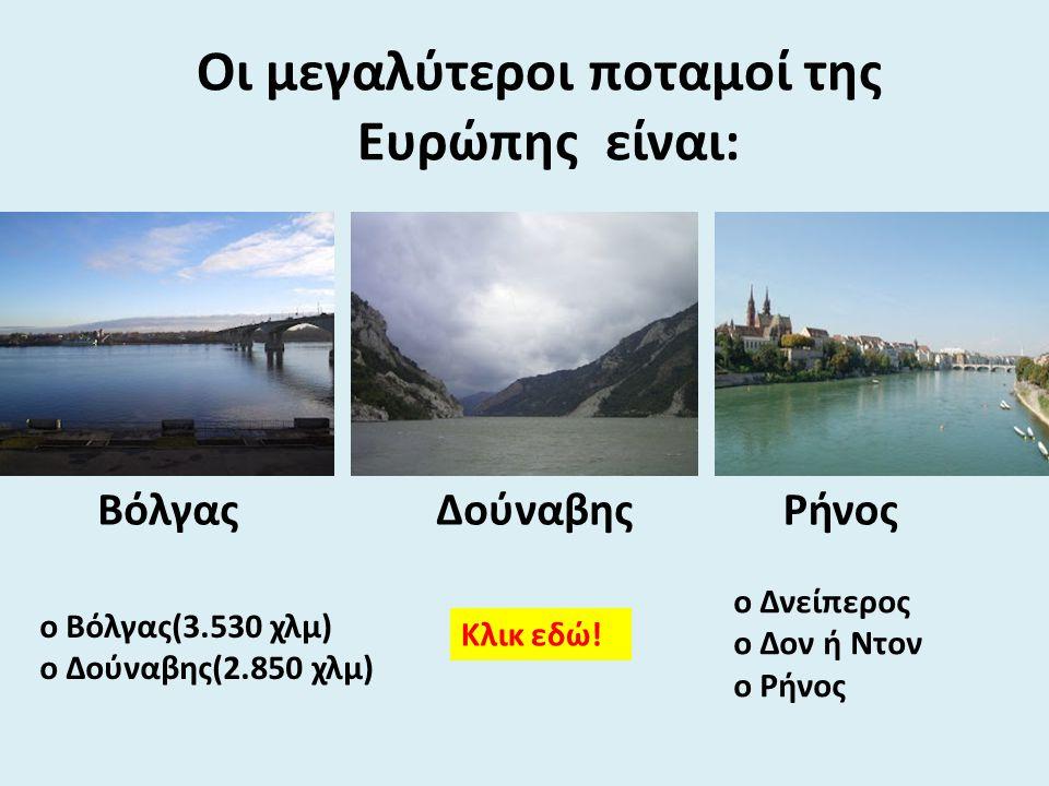 Οι μεγαλύτεροι ποταμοί της Ευρώπης είναι: ο Βόλγας(3.530 χλμ) ο Δούναβης(2.850 χλμ) ο Δνείπερος ο Δον ή Ντον ο Ρήνος ΔούναβηςΒόλγας Κλικ εδώ! Ρήνος