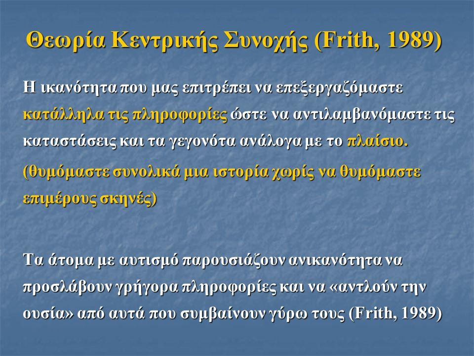 Θεωρία Κεντρικής Συνοχής (Frith, 1989) Η ικανότητα που μας επιτρέπει να επεξεργαζόμαστε κατάλληλα τις πληροφορίες ώστε να αντιλαμβανόμαστε τις καταστά
