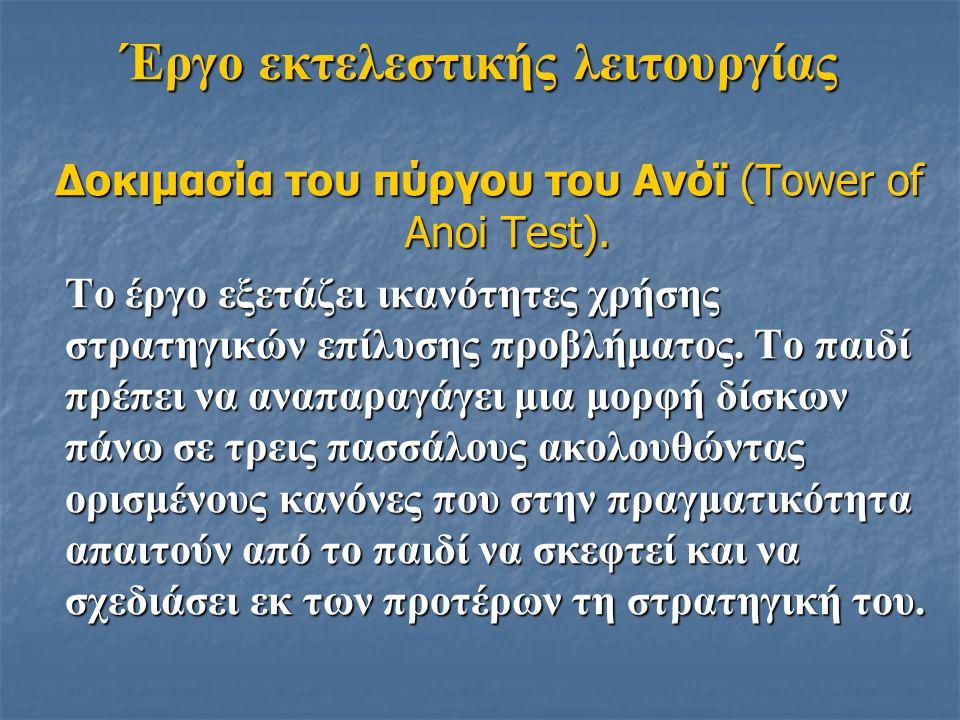 Έργο εκτελεστικής λειτουργίας Δοκιμασία του πύργου του Ανόϊ (Tower of Anoi Test). Το έργο εξετάζει ικανότητες χρήσης στρατηγικών επίλυσης προβλήματος.