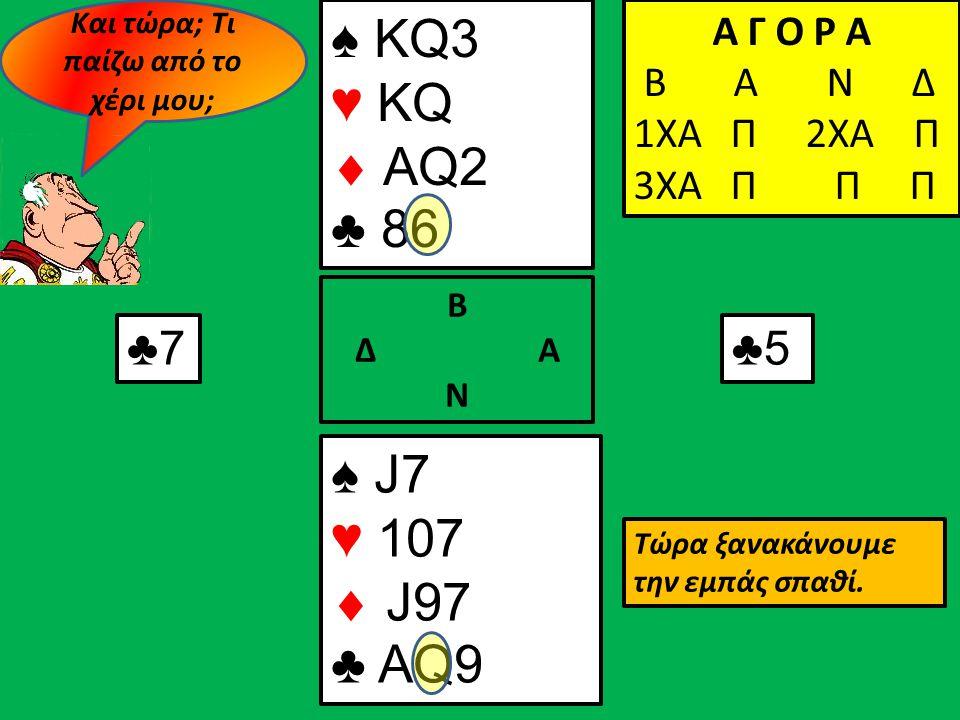 ♠ KQ3 ♥ KQ  AQ2 ♣ 86 ♠ J7 ♥ 107  J97 ♣ AQ9 Β Δ Α Ν Α Γ Ο Ρ Α Β Α Ν Δ 1ΧΑ Π Α Γ Ο Ρ Α Β Α Ν Δ 1ΧΑ Π 2ΧΑ Π Α Γ Ο Ρ Α Β Α Ν Δ 1ΧΑ Π 2ΧΑ Π 3ΧΑ Π Π Π ♣7 ♣5 Τώρα ξανακάνουμε την εμπάς σπαθί.