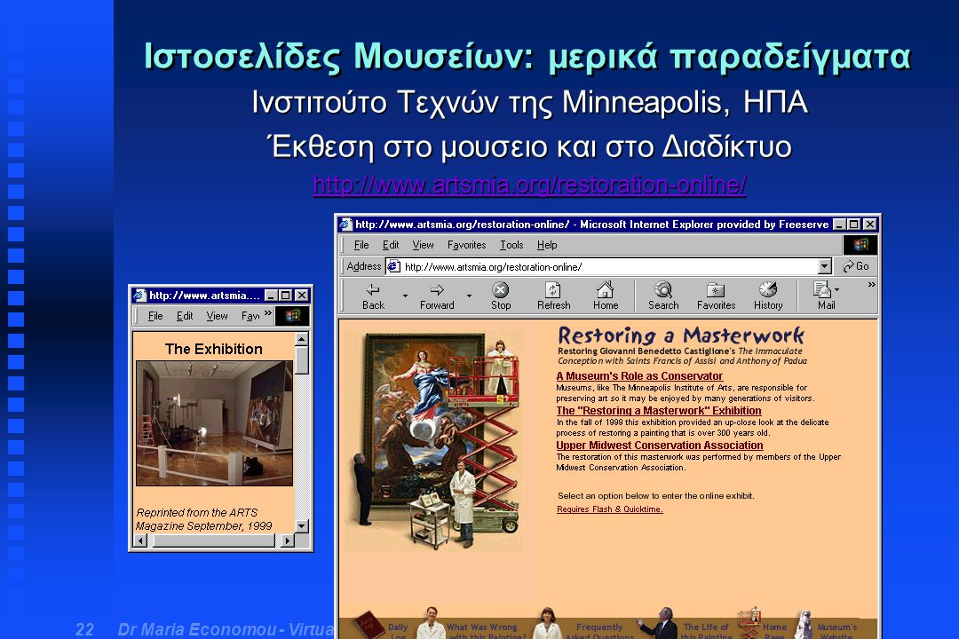 Dr Maria Economou - Virtual Museum Course 22 Ιστοσελίδες Μουσείων: μερικά παραδείγματα Ινστιτούτο Τεχνών της Minneapolis, ΗΠΑ Έκθεση στο μουσειο και στο Διαδίκτυο http://www.artsmia.org/restoration-online/