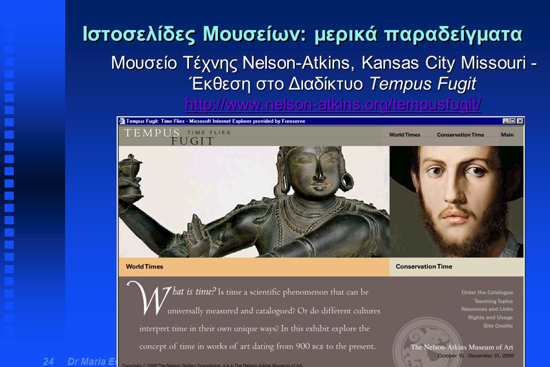 Dr Maria Economou - Virtual Museum Course 24 Ιστοσελίδες Μουσείων: μερικά παραδείγματα Μουσείο Τέχνης Nelson-Atkins, Kansas City Missouri - Έκθεση στο Διαδίκτυο Tempus Fugit http://www.nelson-atkins.org/tempusfugit/ http://www.nelson-atkins.org/tempusfugit/