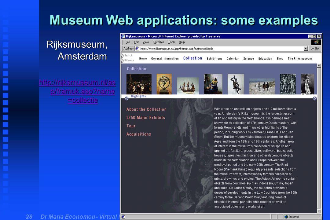 Dr Maria Economou - Virtual Museum Course 28 Museum Web applications: some examples Rijksmuseum, Amsterdam http://rijksmuseum.nl/as p/framuk.asp?name =collectie http://rijksmuseum.nl/as p/framuk.asp?name =collectie