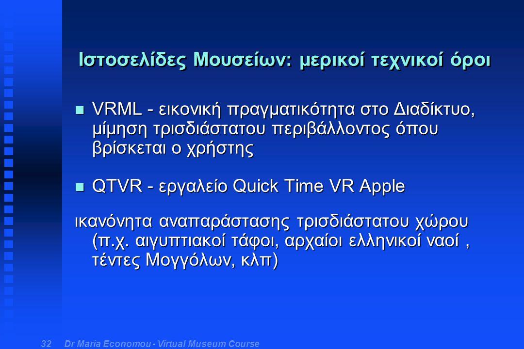 Dr Maria Economou - Virtual Museum Course 32 Ιστοσελίδες Μουσείων: μερικοί τεχνικοί όροι n VRML - εικονική πραγματικότητα στο Διαδίκτυο, μίμηση τρισδιάστατου περιβάλλοντος όπου βρίσκεται ο χρήστης n QTVR - εργαλείο Quick Time VR Apple ικανόνητα αναπαράστασης τρισδιάστατου χώρου (π.χ.