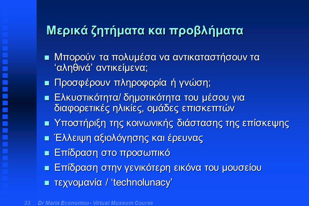 Dr Maria Economou - Virtual Museum Course 33 Μερικά ζητήματα και προβλήματα n Μπορούν τα πολυμέσα να αντικαταστήσουν τα 'αληθινά' αντικείμενα; n Προσφέρουν πληροφορία ή γνώση; n Ελκυστικότητα/ δημοτικότητα του μέσου για διαφορετικές ηλικίες, ομάδες επισκεπτών n Υποστήριξη της κοινωνικής διάστασης της επίσκεψης n Έλλειψη αξιολόγησης και έρευνας n Επίδραση στο προσωπικό n Επίδραση στην γενικότερη εικόνα του μουσείου n τεχνομανία / 'technolunacy'