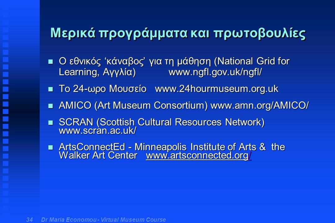 Dr Maria Economou - Virtual Museum Course 34 Μερικά προγράμματα και πρωτοβουλίες n Ο εθνικός 'κάναβος' για τη μάθηση (National Grid for Learning, Αγγλία) www.ngfl.gov.uk/ngfl/ n Το 24-ωρο Μουσείο www.24hourmuseum.org.uk n AMICO (Art Museum Consortium) www.amn.org/AMICO/ n SCRAN (Scottish Cultural Resources Network) www.scran.ac.uk/ n ArtsConnectEd - Minneapolis Institute of Arts & the Walker Art Center www.artsconnected.org/ /