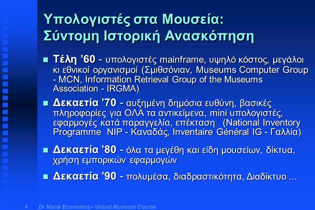 Dr Maria Economou - Virtual Museum Course 4 n Τέλη '60 - υπολογιστές mainframe, υψηλό κόστος, μεγάλοι κι εθνικοί οργανισμοί (Σμιθσόνιαν, Museums Computer Group - MCN, Information Retrieval Group of the Museums Association - IRGMA) n Δεκαετία '70 - αυξημένη δημόσια ευθύνη, βασικές πληροφορίες για ΟΛΑ τα αντικείμενα, mini υπολογιστές, εφαρμογές κατά παραγγελία, επέκταση (Νational Inventory Programme NIP - Καναδάς, Inventaire Général IG - Γαλλία) n Δεκαετία '80 - όλα τα μεγέθη και είδη μουσείων, δίκτυα, χρήση εμπορικών εφαρμογών n Δεκαετία '90 - πολυμέσα, διαδραστικότητα, Διαδίκτυο...