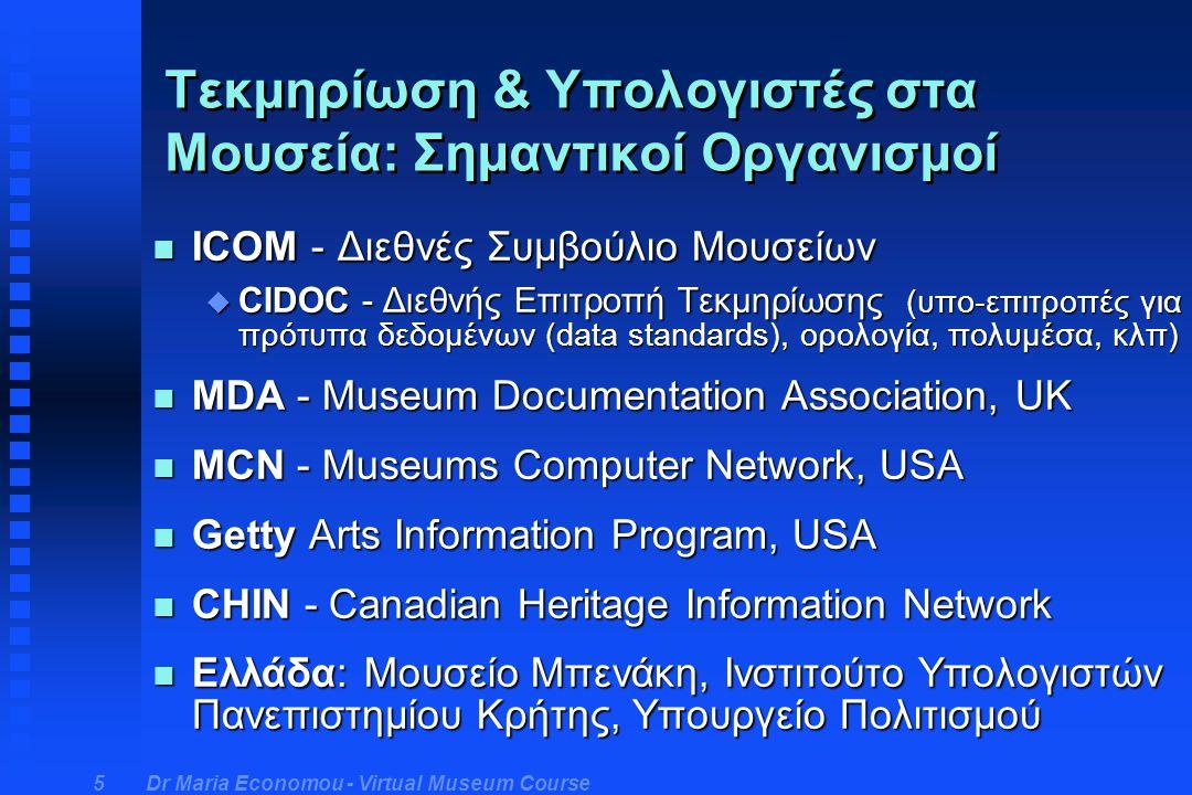 Dr Maria Economou - Virtual Museum Course 6 Υπολογιστές στη Διαχείριση Μουσειακών Συλλογών Η διαχείριση των συλλογών περιλαμβάνει: n απόκτηση / μετακίνηση αντικειμένων n ταύτιση αντικειμένων, έρευνα n διαχείριση δανείων, περιοδικών εκθέσεων n έλεγχο μετακινήσεων και αρχεία για τη θέση των αντικειμένων n ασφάλεια των συλλογών n συντήρηση των συλλογών (π.χ.