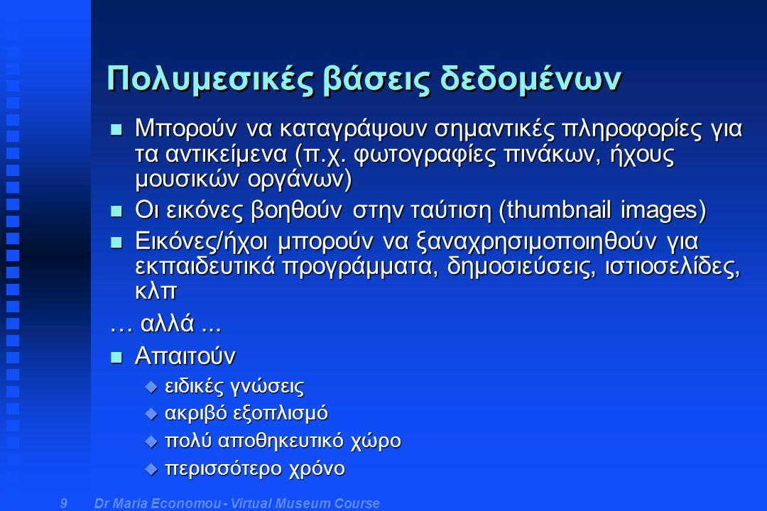 Dr Maria Economou - Virtual Museum Course 10 Μειονεκτήματα ηλεκτρονικών συστημάτων τεκμηρίωσης n υψηλό κόστος n ανάγκη εξοικίωσης / εκπαίδευσης n εισαγωγή δεδομένων - συνήθως χρονοβόρα n μικρός κύκλος ζωής μηχανημάτων και λογισμικού n εξάρτηση από εταιρίες/επαγγελματίες πληροφορικής n ανάπτυξη ελεγχόμενη από την αγορά, όχι τα μουσεία n ευκολία σβησίματος/καταστροφής χρόνων δουλειάς