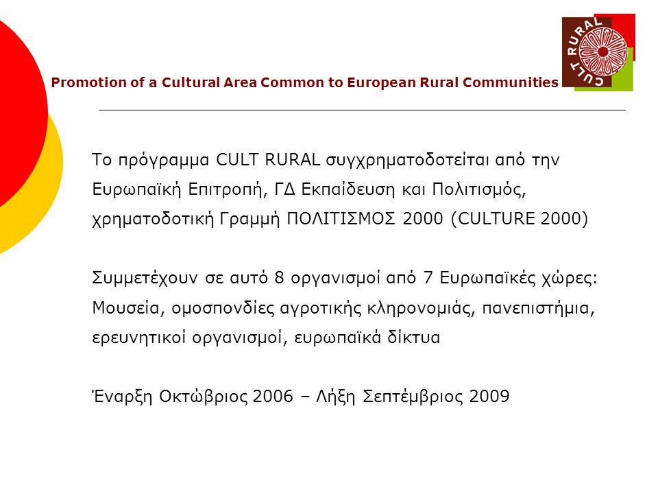 Το πρόγραμμα CULT RURAL συγχρηματοδοτείται από την Ευρωπαϊκή Επιτροπή, ΓΔ Εκπαίδευση και Πολιτισμός, χρηματοδοτική Γραμμή ΠΟΛΙΤΙΣΜΟΣ 2000 (CULTURE 2000) Συμμετέχουν σε αυτό 8 οργανισμοί από 7 Ευρωπαϊκές χώρες: Μουσεία, ομοσπονδίες αγροτικής κληρονομιάς, πανεπιστήμια, ερευνητικοί οργανισμοί, ευρωπαϊκά δίκτυα Έναρξη Οκτώβριος 2006 – Λήξη Σεπτέμβριος 2009 Promotion of a Cultural Area Common to European Rural Communities
