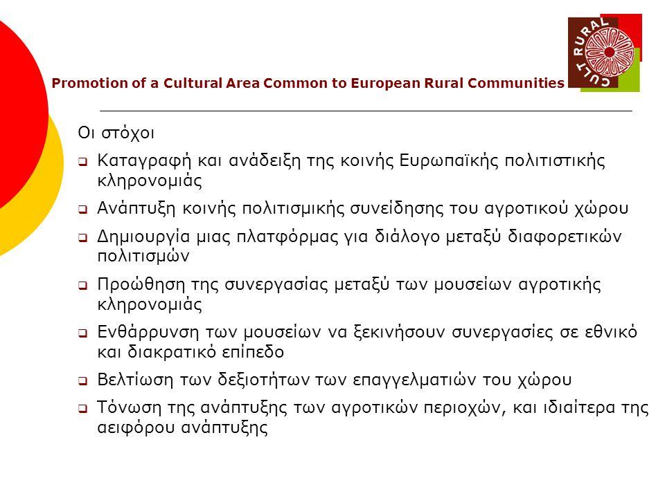 Οι στόχοι  Καταγραφή και ανάδειξη της κοινής Ευρωπαϊκής πολιτιστικής κληρονομιάς  Ανάπτυξη κοινής πολιτισμικής συνείδησης του αγροτικού χώρου  Δημιουργία μιας πλατφόρμας για διάλογο μεταξύ διαφορετικών πολιτισμών  Προώθηση της συνεργασίας μεταξύ των μουσείων αγροτικής κληρονομιάς  Ενθάρρυνση των μουσείων να ξεκινήσουν συνεργασίες σε εθνικό και διακρατικό επίπεδο  Βελτίωση των δεξιοτήτων των επαγγελματιών του χώρου  Τόνωση της ανάπτυξης των αγροτικών περιοχών, και ιδιαίτερα της αειφόρου ανάπτυξης Promotion of a Cultural Area Common to European Rural Communities