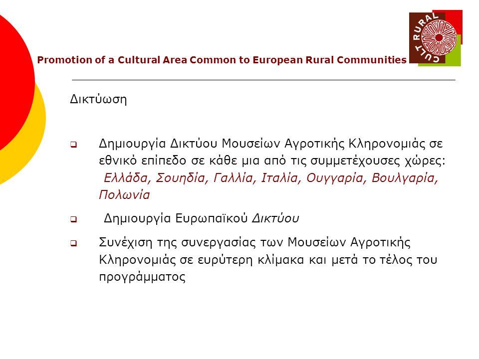 Δικτύωση  Δημιουργία Δικτύου Μουσείων Αγροτικής Κληρονομιάς σε εθνικό επίπεδο σε κάθε μια από τις συμμετέχουσες χώρες: Ελλάδα, Σουηδία, Γαλλία, Ιταλία, Ουγγαρία, Βουλγαρία, Πολωνία  Δημιουργία Ευρωπαϊκού Δικτύου  Συνέχιση της συνεργασίας των Μουσείων Αγροτικής Κληρονομιάς σε ευρύτερη κλίμακα και μετά το τέλος του προγράμματος Promotion of a Cultural Area Common to European Rural Communities