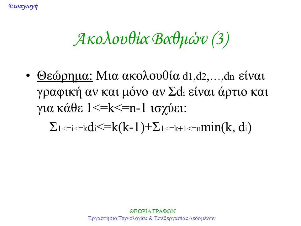 Εισαγωγή ΘΕΩΡΙΑ ΓΡΑΦΩΝ Εργαστήριο Τεχνολογίας & Επεξεργασίας Δεδομένων Ακολουθία Βαθμών (3) Θεώρημα: Μια ακολουθία d 1,d 2,…,d n είναι γραφική αν και μόνο αν Σd i είναι άρτιο και για κάθε 1<=k<=n-1 ισχύει: Σ 1<=i<=k d i <=k(k-1)+Σ 1<=k+1<=n min(k, d i )