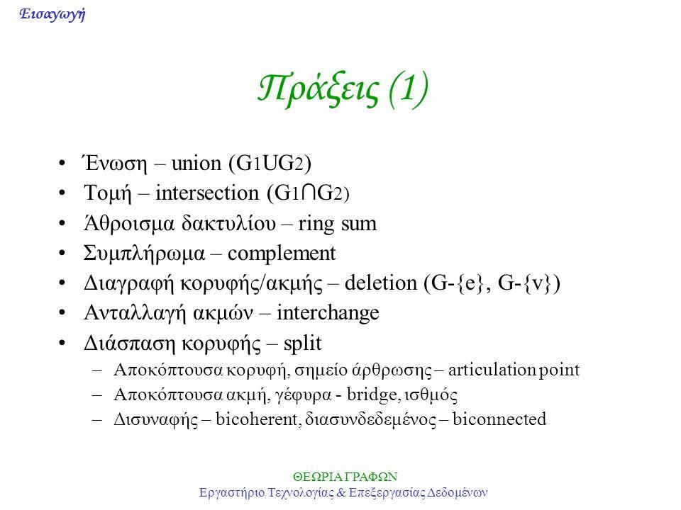 Εισαγωγή ΘΕΩΡΙΑ ΓΡΑΦΩΝ Εργαστήριο Τεχνολογίας & Επεξεργασίας Δεδομένων Πράξεις (1) Ένωση – union (G 1 UG 2 ) Τομή – intersection (G 1 ∩ G 2) Άθροισμα δακτυλίου – ring sum Συμπλήρωμα – complement Διαγραφή κορυφής/ακμής – deletion (G-{e}, G-{v}) Ανταλλαγή ακμών – interchange Διάσπαση κορυφής – split –Αποκόπτουσα κορυφή, σημείο άρθρωσης – articulation point –Αποκόπτουσα ακμή, γέφυρα - bridge, ισθμός –Δισυναφής – bicoherent, διασυνδεδεμένος – biconnected