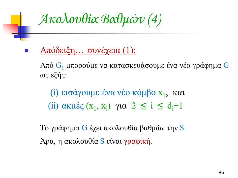 46 Ακολουθία Βαθμών (4) Απόδειξη… συνέχεια (1): Από G 1 μπορούμε να κατασκευάσουμε ένα νέο γράφημα G ως εξής: (i) εισάγουμε ένα νέο κόμβο x 1, και (ii) ακμές (x 1, x i ) για 2 ≤ i ≤ d i +1 Το γράφημα G έχει ακολουθία βαθμών την S.