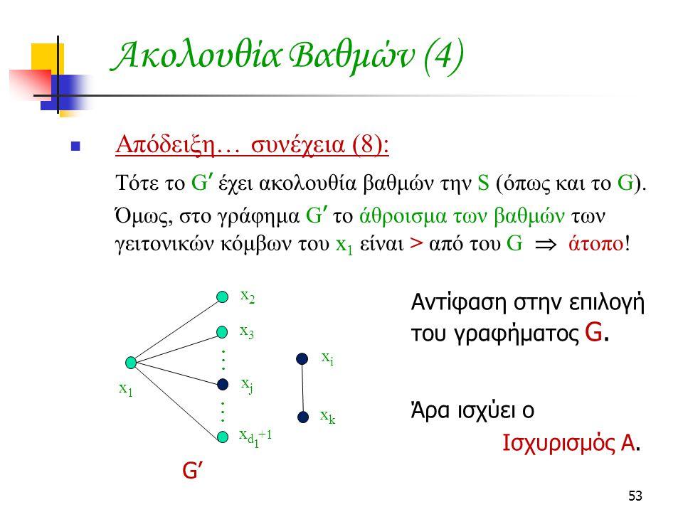 53 Ακολουθία Βαθμών (4) Απόδειξη… συνέχεια (8): Τότε το G ' έχει ακολουθία βαθμών την S (όπως και το G). Όμως, στο γράφημα G ' το άθροισμα των βαθμών