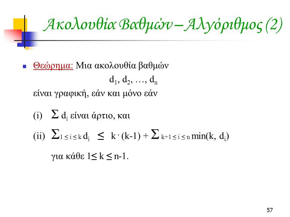 57 Θεώρημα: Μια ακολουθία βαθμών d 1, d 2, …, d n είναι γραφική, εάν και μόνο εάν (i) Σ d i είναι άρτιο, και (ii) Σ 1 ≤ i ≤ k d i ≤ k · (k-1) + Σ k+1 ≤ i ≤ n min(k, d i ) για κάθε 1≤ k ≤ n-1.