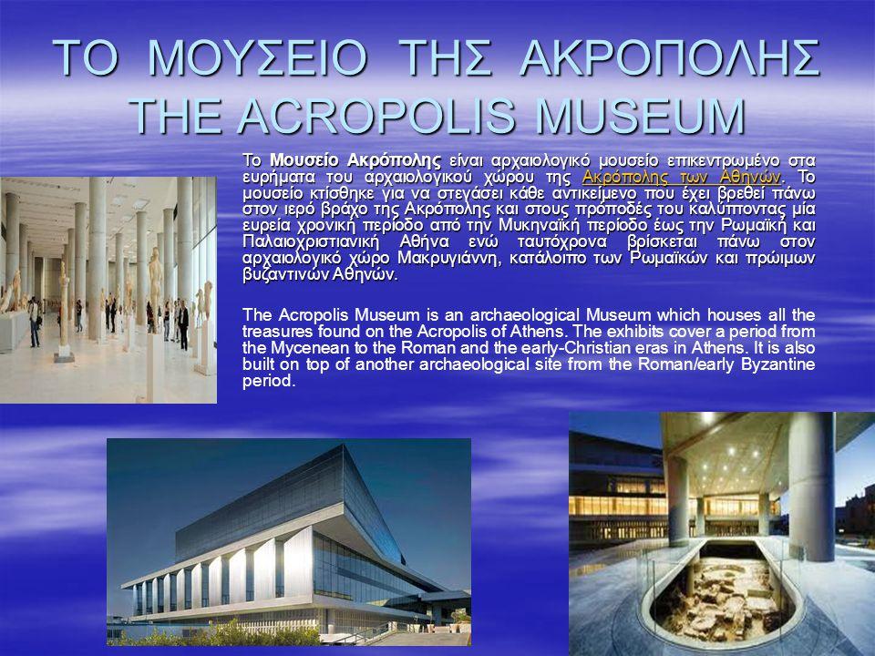 ΤΟ ΜΟΥΣΕΙΟ ΤΗΣ ΑΚΡΟΠΟΛΗΣ THE ACROPOLIS MUSEUM Το Mουσείο Ακρόπολης είναι αρχαιολογικό μουσείο επικεντρωμένο στα ευρήματα του αρχαιολογικού χώρου της Α