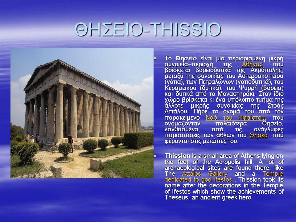 ΘΗΣΕΙΟ-THISSIO  Το Θησείο είναι μια περιορισμένη μικρή συνοικία–περιοχή της Αθήνας που βρίσκεται βορειοδυτικά της Ακρόπολης, μεταξύ της συνοικίας του Αστεροσκοπείου (νότια), των Πετραλώνων (νοτιοδυτικά), του Κεραμεικού (δυτικά), του Ψυρρή (βόρεια) και δυτικά από το Μοναστηράκι.