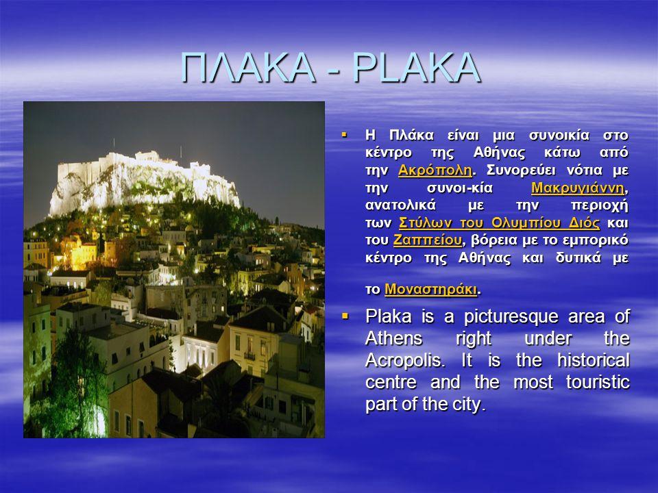 ΠΛΑΚΑ - PLAKA  Η Πλάκα είναι μια συνοικία στο κέντρο της Αθήνας κάτω από την Ακρόπολη. Συνορεύει νότια με την συνοι-κία Μακρυγιάννη, ανατολικά με την