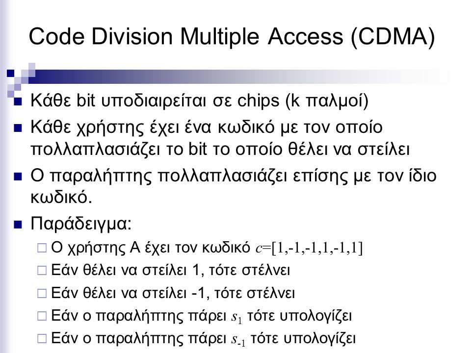 Code Division Multiple Access (CDMA) Κάθε bit υποδιαιρείται σε chips (k παλμοί) Κάθε χρήστης έχει ένα κωδικό με τον οποίο πολλαπλασιάζει το bit το οποίο θέλει να στείλει Ο παραλήπτης πολλαπλασιάζει επίσης με τον ίδιο κωδικό.