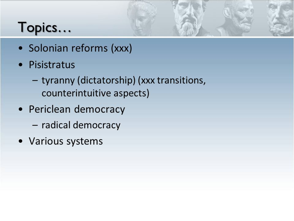 Topics… Solonian reforms (xxx) Pisistratus –tyranny (dictatorship) (xxx transitions, counterintuitive aspects) Periclean democracy –radical democracy Various systems