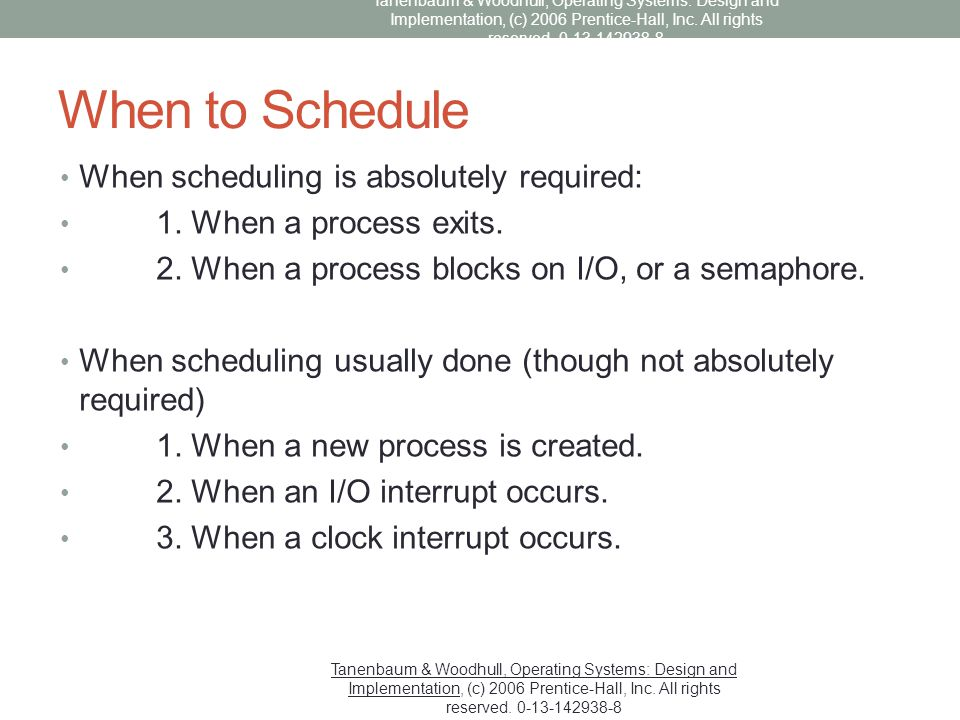 When to Schedule When scheduling is absolutely required: 1. When a process exits. 2. When a process blocks on I/O, or a semaphore. When scheduling usu
