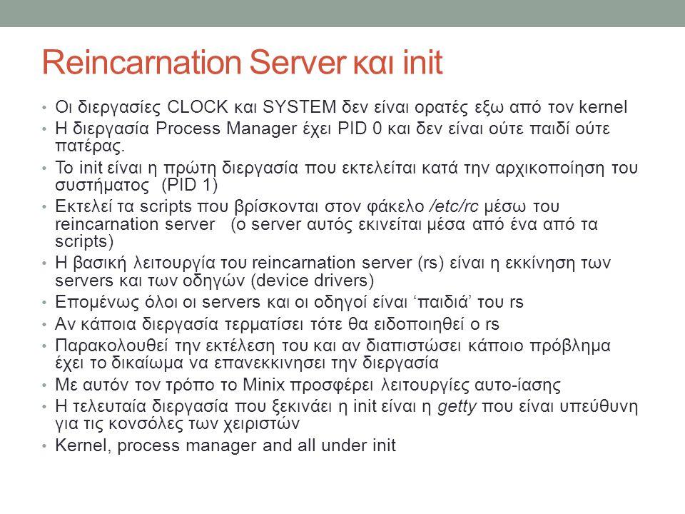 Reincarnation Server και init Οι διεργασίες CLOCK και SYSTEM δεν είναι ορατές εξω από τον kernel H διεργασία Process Manager έχει PID 0 και δεν είναι