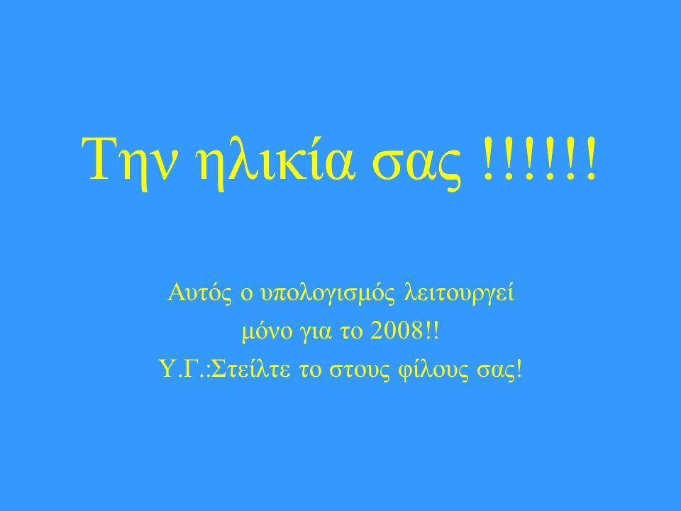 Την ηλικία σας !!!!!! Αυτός ο υπολογισμός λειτουργεί μόνο για το 2008!! Υ.Γ.:Στείλτε το στους φίλους σας!