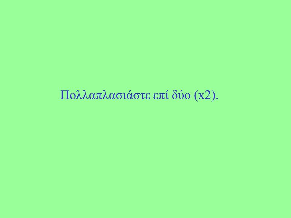 Πολλαπλασιάστε επί δύο (x2).