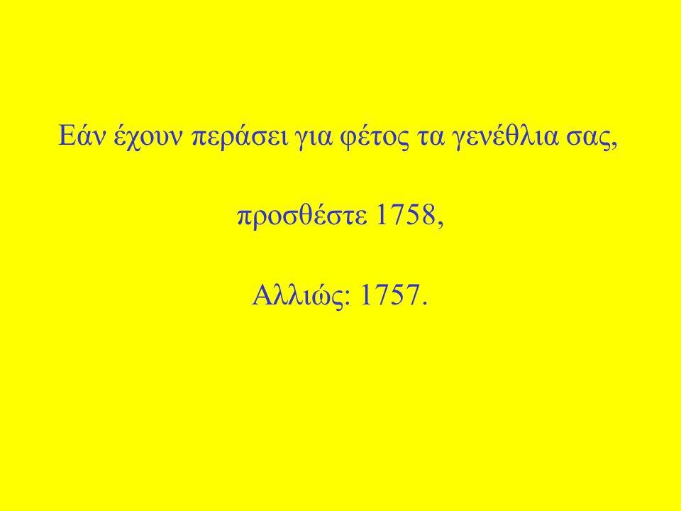 Εάν έχουν περάσει για φέτος τα γενέθλια σας, προσθέστε 1758, Αλλιώς: 1757.