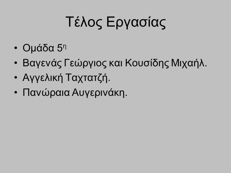 Τέλος Εργασίας Ομάδα 5 η Βαγενάς Γεώργιος και Κουσίδης Μιχαήλ. Αγγελική Ταχτατζή. Πανώραια Αυγερινάκη.