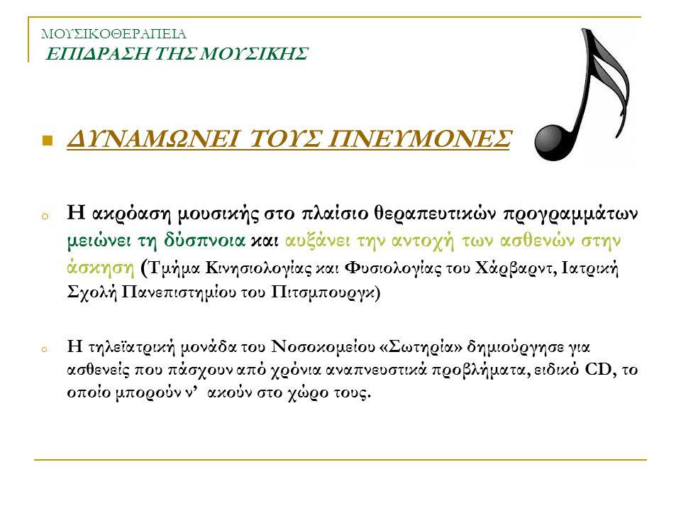 ΜΟΥΣΙΚΟΘΕΡΑΠΕΙΑ ΕΠΙΔΡΑΣΗ ΤΗΣ ΜΟΥΣΙΚΗΣ ΔΥΝΑΜΩΝΕΙ ΤΟΥΣ ΠΝΕΥΜΟΝΕΣ o Η ακρόαση μουσικής στο πλαίσιο θεραπευτικών προγραμμάτων μειώνει τη δύσπνοια και αυξά